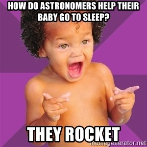 Baby $wag - How do astronomers help their baby go to sleep? THEY ROCKET