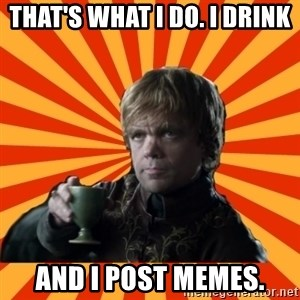 Tyrion Lannister - That's what I do. I drink  and I post memes.