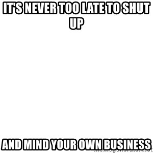 Blank Template - It's never too late to shut up  and mind your own business