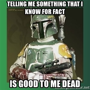 Boba Fett - telling me something that I know for fact is good to me dead