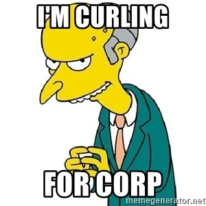 Mr Burns meme - I'm curling For Corp