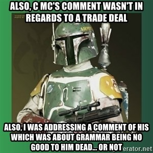 Boba Fett - also, c mc's comment wasn't in regards to a trade deal also, i was addressing a comment of his which was about grammar being no good to him dead... or not