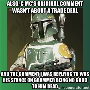 Boba Fett - also, c Mc's Original comment wasn't about a trade deal and the comment I was replying to was his stance on grammer being no good to him dead