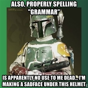 "Boba Fett - also, properly spelling ""grammar"" is apparently no use to me dead... i'm making a sadface under this helmet"