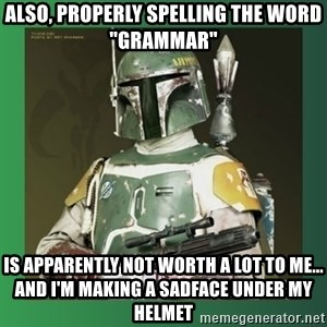"Boba Fett - also, properly spelling the word ""grammar"" is apparently not worth a lot to me... and i'm making a sadface under my helmet"