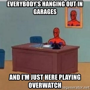 Spidermandesk - Everybody's hanging out in garages And I'm just here playing overwatch