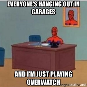 Spidermandesk - Everyone's hanging out in garages And I'm just playing overwatch