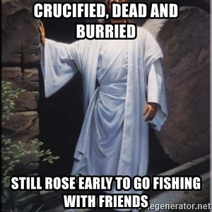Hell Yeah Jesus - Crucified, Dead and Burried Still rose early to go fishing with friends