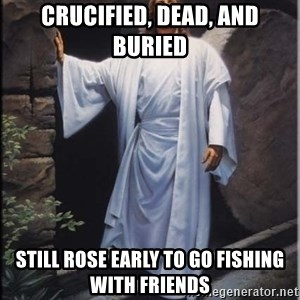 Hell Yeah Jesus - Crucified, Dead, and Buried Still rose early to go fishing with friends