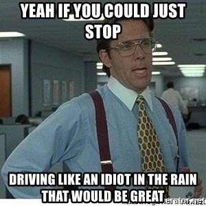Yeah If You Could Just - Yeah if you could just stop  Driving like an idiot in the rain That would be great