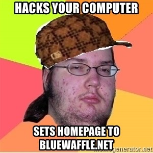 Scumbag nerd - Hacks your computer sets homepage to bluewaffle.net