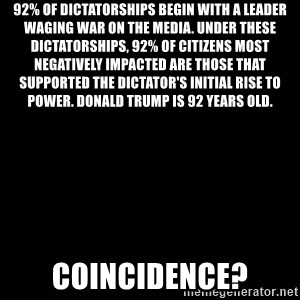 black background - 92% of dictatorships begin with a leader waging war on the media. Under these dictatorships, 92% of citizens most negatively impacted are those that supported the dictator's initial rise to power. donald trump is 92 years old.  COINCIDENCE?
