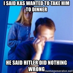 Redditors Wife - I said kas wanted to take him to dinner He said Hitler did nothing wrong