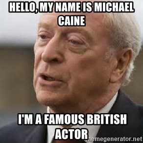 Michael Caine - Hello, my name is Michael Caine  I'm a famous British actor