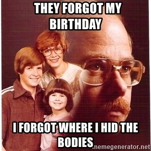 Vengeance Dad -   They forgot my birthday  I forgot where i hid the bodies
