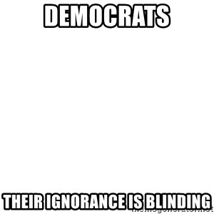 Blank Template - democrats their ignorance is blinding
