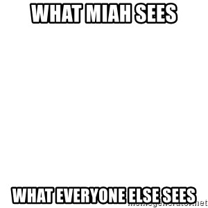 Blank Template - What Miah Sees What Everyone else sees
