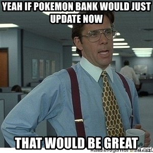 Yeah If You Could Just - Yeah if Pokemon Bank would just update now that would be great