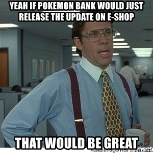 Yeah If You Could Just - Yeah if Pokemon Bank would just release the update on e-shop that would be great