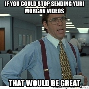 Yeah If You Could Just - If you could stop sending Yuri Morgan videos that would be great