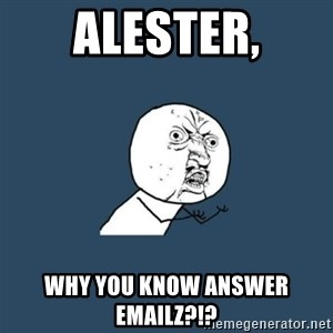 y you no - Alester, Why you know answer emailz?!?