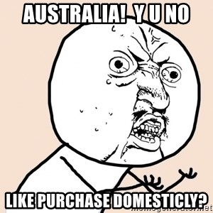 y u no meme - Australia!  Y u no like purchase domesticly?
