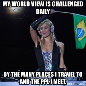 paris hilton dj - My world view is challenged daily  by the many places I travel to and the ppl I meet.