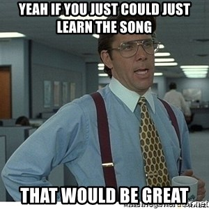 Yeah If You Could Just - Yeah if you just could just learn the song That would be great