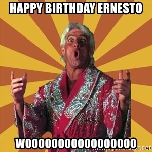 Ric Flair - HAPPY BIRTHDAY ERNESTO WOOOOOOOOOOOOOOOOO