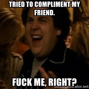 Jonah Hill - Tried to compliment my friend. Fuck me, right?