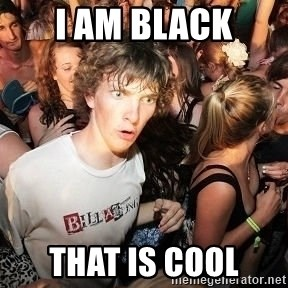 Sudden Realization Ralph - i am black that is cool