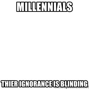 Blank Template - millennials thier ignorance is blinding