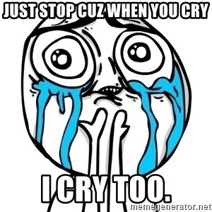 CuteGuy - just stop cuz when you cry i cry too.