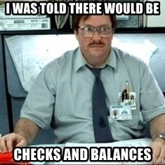 I was told there would be ___ - I was told there would be checks and balances