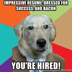 Business Dog - Impressive resume, dressed for success, and bacon you're hired!