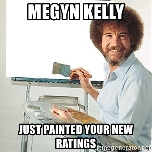 Bob Ross - megyn kelly just painted your new ratings