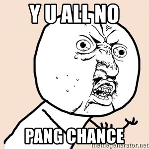 y u no meme - Y u all no Pang chance