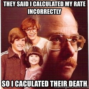 Family Man - They said I calculated my rate incorrectly So I caculated their death