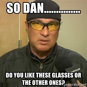 Steven Seagal Mma - So Dan............... Do you like these glasses or the other ones?
