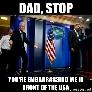 Inappropriate Timing Bill Clinton - dad, stop you're embarrassing me in front of the USA