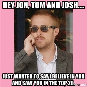 Hey Girl - Hey Jon, Tom and Josh.... just wanted to say i believe in you and saw you in the top 20.