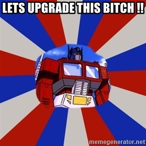 Optimus Prime - lets upgrade this bitch !!