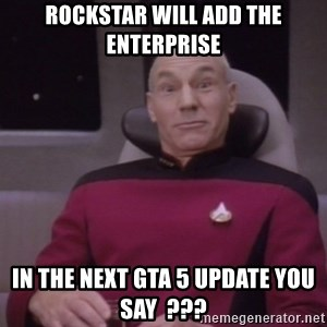 horny captain picard - Rockstar will add the enterprise In the next gta 5 update you say  ???