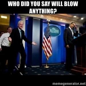 Inappropriate Timing Bill Clinton - Who did you say will blow anything?