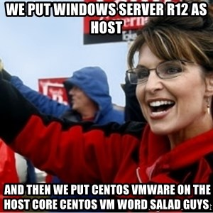 Sarah Palin - We Put Windows Server R12 As Host  And Then We Put CentOS VMWare On The Host Core CentOS VM Word Salad Guys