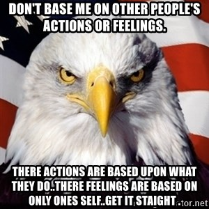 Freedom Eagle  - Don't base me on other people's actions or feelings. There actions are based upon what they do..there feelings are based on only ones self..get it staight .