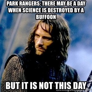 Not this day Aragorn - Park Rangers: There may be a day when science is destroyed by a buffoon But it is not this day