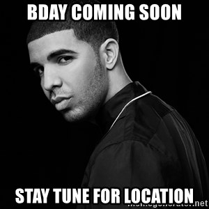 Drake quotes - Bday coming soon Stay tune for location