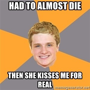 Advice Peeta - HaD to almost die  Then she kisses me for real