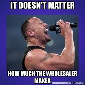 The Rock Catchphrase - IT DOESN'T MATTER HOW MUCH THE WHOLESALER MAKES
